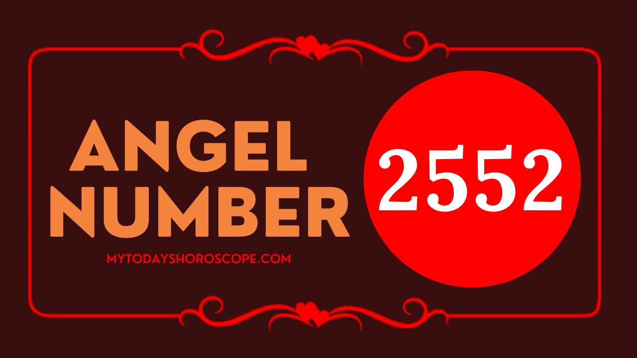 "Meaning of the angel number of 2552 ・Love ""By having a strong belief, the  changes necessary for your wish will come soon"" - My Today's Horoscope"