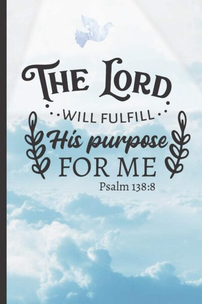 The Lord Will Fulfill His                                                               Purpose For Me. Psalm 138: 8a